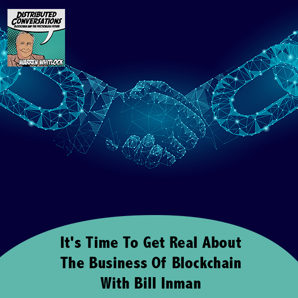 It's Time To Get Real About The Business Of Blockchain With Bill Inman
