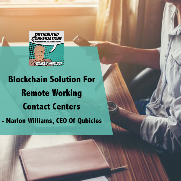 Blockchain Solution For Remote Working Contact Centers – Marlon Williams, CEO Of Qubicles